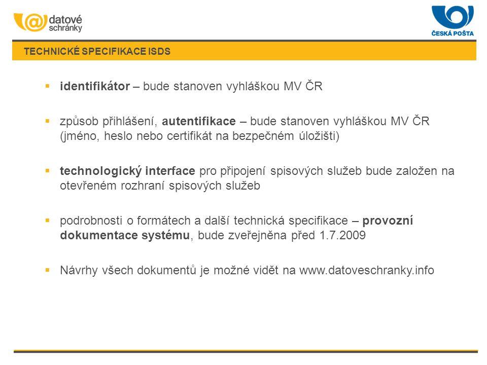 TECHNICKÉ SPECIFIKACE ISDS  identifikátor – bude stanoven vyhláškou MV ČR  způsob přihlášení, autentifikace – bude stanoven vyhláškou MV ČR (jméno, heslo nebo certifikát na bezpečném úložišti)  technologický interface pro připojení spisových služeb bude založen na otevřeném rozhraní spisových služeb  podrobnosti o formátech a další technická specifikace – provozní dokumentace systému, bude zveřejněna před 1.7.2009  Návrhy všech dokumentů je možné vidět na www.datoveschranky.info
