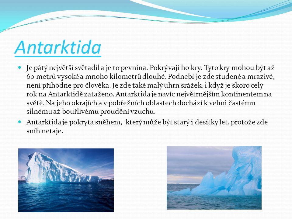 Antarktida Je pátý největší světadíl a je to pevnina. Pokrývají ho kry. Tyto kry mohou být až 60 metrů vysoké a mnoho kilometrů dlouhé. Podnebí je zde