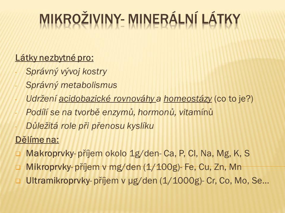 Látky nezbytné pro: - Správný vývoj kostry - Správný metabolismus - Udržení acidobazické rovnováhy a homeostázy (co to je ) - Podílí se na tvorbě enzymů, hormonů, vitamínů - Důležitá role při přenosu kyslíku Dělíme na:  Makroprvky- příjem okolo 1g/den- Ca, P, Cl, Na, Mg, K, S  Mikroprvky- příjem v mg/den (1/100g)- Fe, Cu, Zn, Mn  Ultramikroprvky- příjem v µg/den (1/1000g)- Cr, Co, Mo, Se…