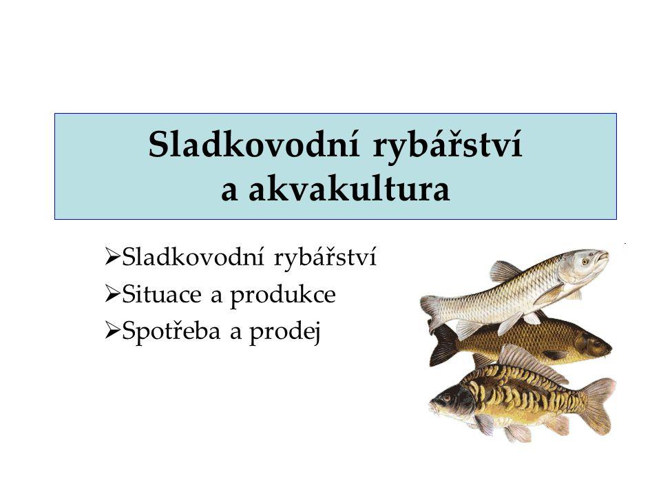 2 Sladkovodní rybářství – svět podílí se na světových výlovech asi 14 – 15 % růst nákladů v mořském rybářství a vzhledem k limitaci těžby (prognózy FAO) → orientace i na intenzivní využívání sladkých vod –např.