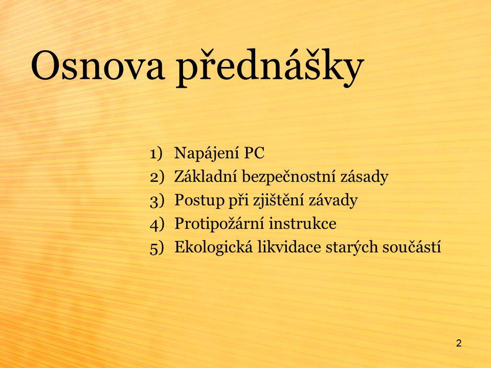 2 Osnova přednášky 1)Napájení PC 2)Základní bezpečnostní zásady 3)Postup při zjištění závady 4)Protipožární instrukce 5)Ekologická likvidace starých součástí 2