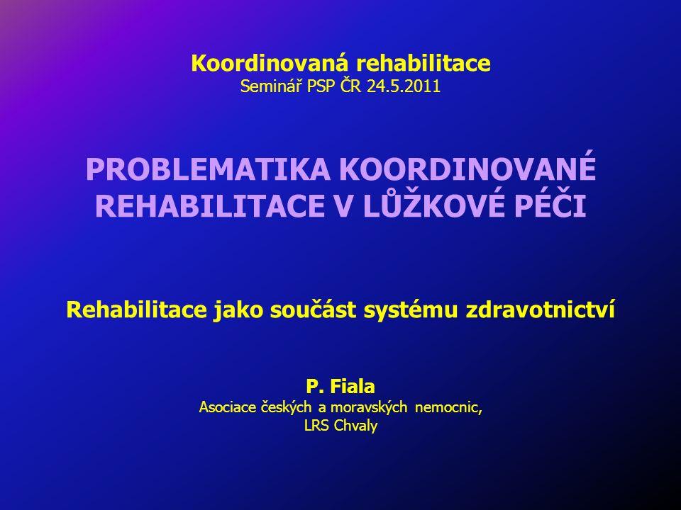 Koordinovaná rehabilitace Seminář PSP ČR 24.5.2011 PROBLEMATIKA KOORDINOVANÉ REHABILITACE V LŮŽKOVÉ PÉČI Rehabilitace jako součást systému zdravotnictví P.