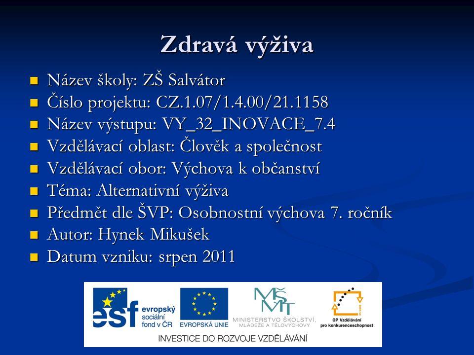 Zdravá výživa Název školy: ZŠ Salvátor Název školy: ZŠ Salvátor Číslo projektu: CZ.1.07/1.4.00/21.1158 Číslo projektu: CZ.1.07/1.4.00/21.1158 Název výstupu: VY_32_INOVACE_7.4 Název výstupu: VY_32_INOVACE_7.4 Vzdělávací oblast: Člověk a společnost Vzdělávací oblast: Člověk a společnost Vzdělávací obor: Výchova k občanství Vzdělávací obor: Výchova k občanství Téma: Alternativní výživa Téma: Alternativní výživa Předmět dle ŠVP: Osobnostní výchova 7.