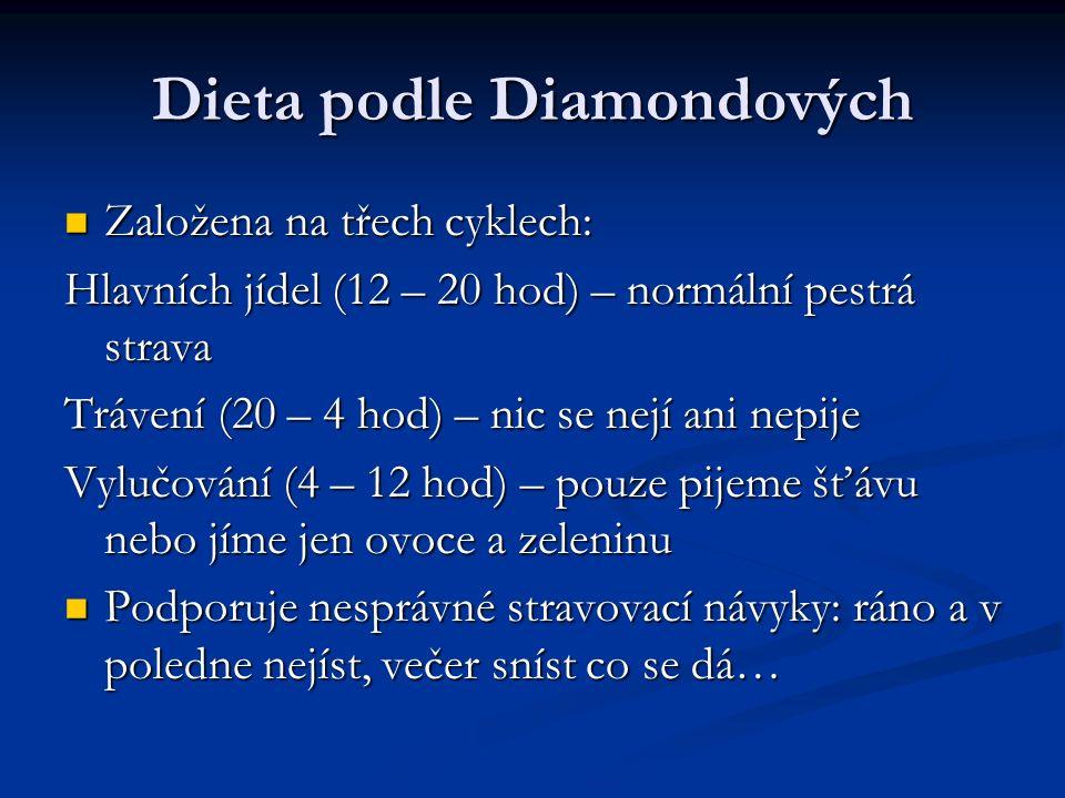 Dieta podle Diamondových Založena na třech cyklech: Založena na třech cyklech: Hlavních jídel (12 – 20 hod) – normální pestrá strava Trávení (20 – 4 hod) – nic se nejí ani nepije Vylučování (4 – 12 hod) – pouze pijeme šťávu nebo jíme jen ovoce a zeleninu Podporuje nesprávné stravovací návyky: ráno a v poledne nejíst, večer sníst co se dá… Podporuje nesprávné stravovací návyky: ráno a v poledne nejíst, večer sníst co se dá…
