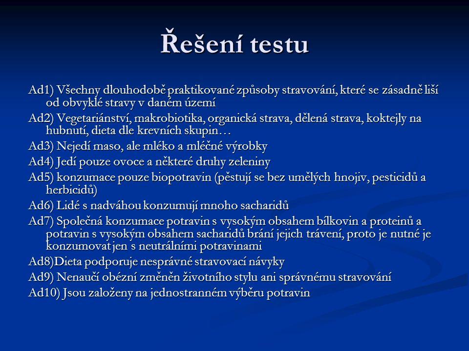 Řešení testu Ad1) Všechny dlouhodobě praktikované způsoby stravování, které se zásadně liší od obvyklé stravy v daném území Ad2) Vegetariánství, makrobiotika, organická strava, dělená strava, koktejly na hubnutí, dieta dle krevních skupin… Ad3) Nejedí maso, ale mléko a mléčné výrobky Ad4) Jedí pouze ovoce a některé druhy zeleniny Ad5) konzumace pouze biopotravin (pěstují se bez umělých hnojiv, pesticidů a herbicidů) Ad6) Lidé s nadváhou konzumují mnoho sacharidů Ad7) Společná konzumace potravin s vysokým obsahem bílkovin a proteinů a potravin s vysokým obsahem sacharidů brání jejich trávení, proto je nutné je konzumovat jen s neutrálními potravinami Ad8)Dieta podporuje nesprávné stravovací návyky Ad9) Nenaučí obézní změněn životního stylu ani správnému stravování Ad10) Jsou založeny na jednostranném výběru potravin