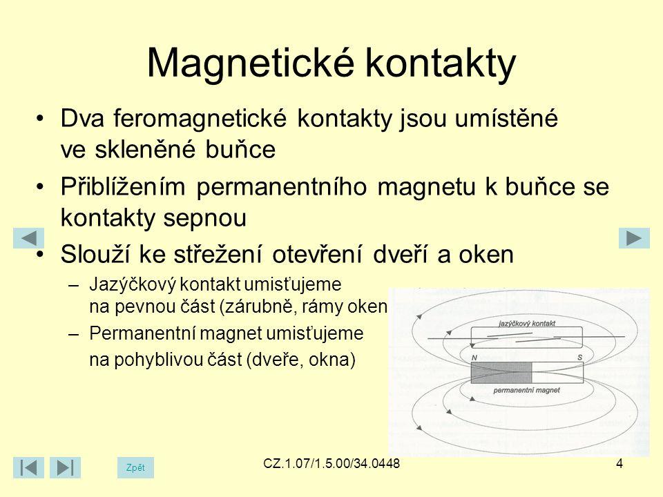 Magnetické kontakty Dva feromagnetické kontakty jsou umístěné ve skleněné buňce Přiblížením permanentního magnetu k buňce se kontakty sepnou Slouží ke střežení otevření dveří a oken –Jazýčkový kontakt umisťujeme na pevnou část (zárubně, rámy oken) –Permanentní magnet umisťujeme na pohyblivou část (dveře, okna) 4CZ.1.07/1.5.00/34.0448 Zpět