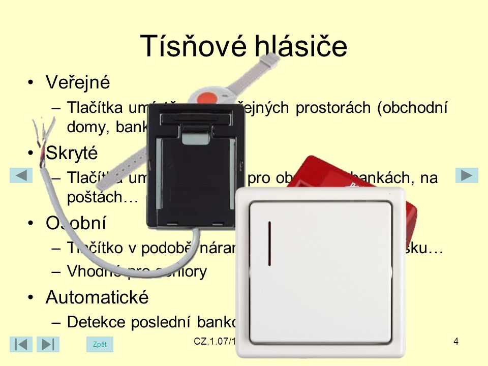 Tísňové hlásiče Veřejné –Tlačítka umístěná ve veřejných prostorách (obchodní domy, banky…) Skryté –Tlačítka umístěná skrytě pro obsluhu v bankách, na poštách… Osobní –Tlačítko v podobě náramkových hodinek, přívěšku… –Vhodné pro seniory Automatické –Detekce poslední bankovky 4CZ.1.07/1.5.00/34.0448 Zpět