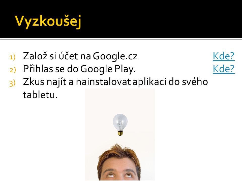 1) Založ si účet na Google.cz Kde?Kde? 2) Přihlas se do Google Play. Kde?Kde? 3) Zkus najít a nainstalovat aplikaci do svého tabletu.