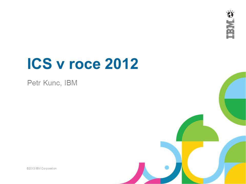 ICS v roce 2012 Petr Kunc, IBM ©2013 IBM Corporation