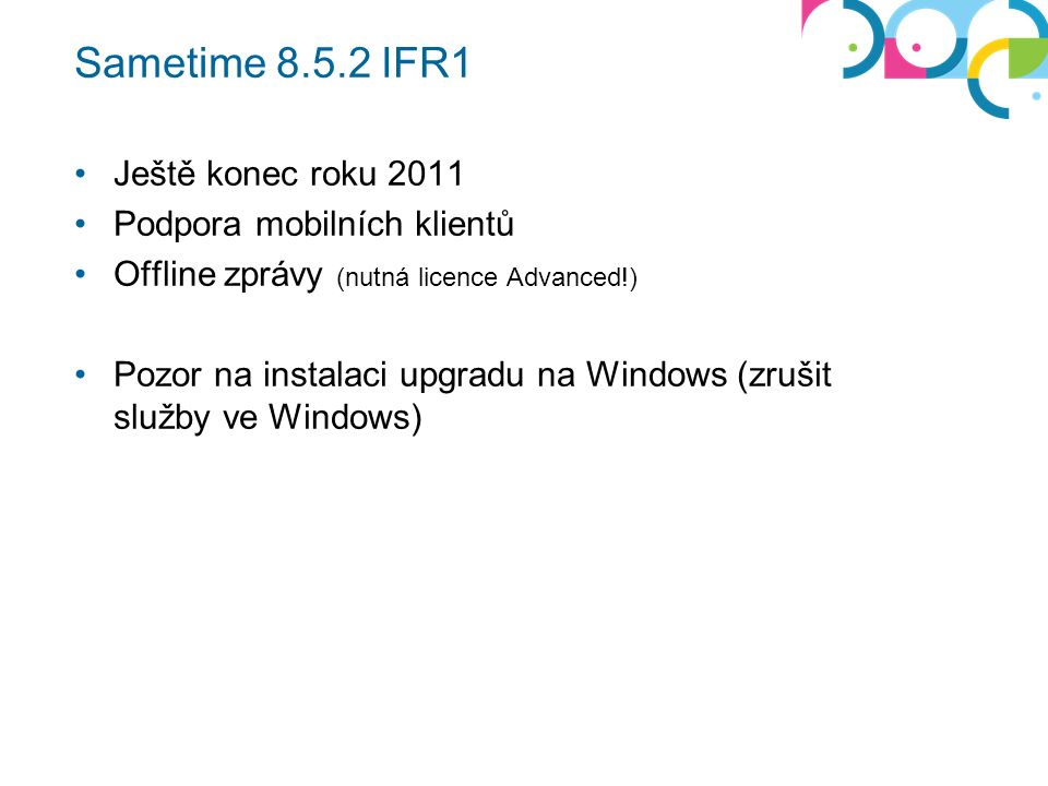 Sametime 8.5.2 IFR1 Ještě konec roku 2011 Podpora mobilních klientů Offline zprávy (nutná licence Advanced!) Pozor na instalaci upgradu na Windows (zrušit služby ve Windows)