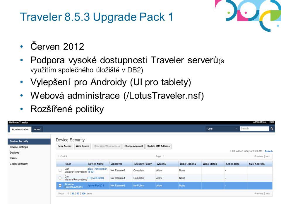Traveler 8.5.3 Upgrade Pack 1 Červen 2012 Podpora vysoké dostupnosti Traveler serverů (s využitím společného úložiště v DB2) Vylepšení pro Androidy (UI pro tablety) Webová administrace (/LotusTraveler.nsf) Rozšířené politiky