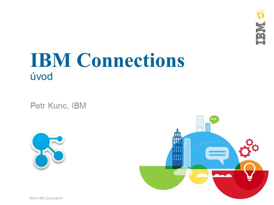 IBM Connections úvod Petr Kunc, IBM ©2014 IBM Corporation