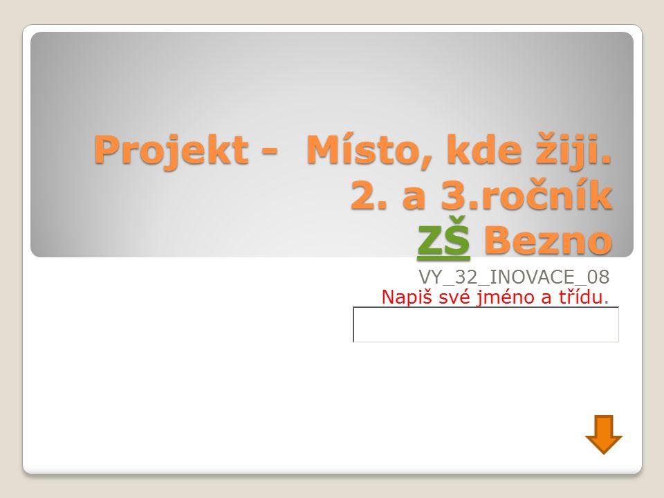 Projekt - Místo, kde žiji. 2. a 3.ročník ZŠ Bezno ZŠ VY_32_INOVACE_08 Napiš své jméno a třídu.