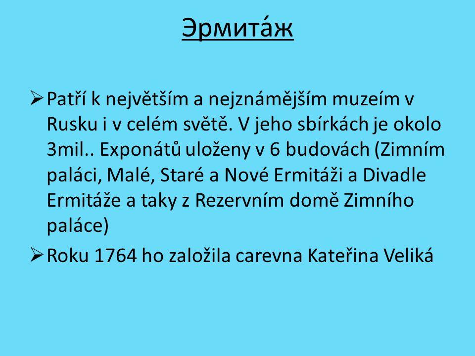 Эрмита́ж  Patří k největším a nejznámějším muzeím v Rusku i v celém světě. V jeho sbírkách je okolo 3mil.. Exponátů uloženy v 6 budovách (Zimním palá