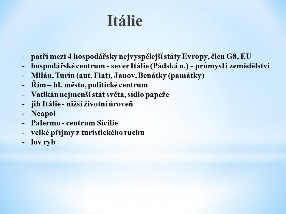 Itálie -patří mezi 4 hospodářsky nejvyspělejší státy Evropy, člen G8, EU -hospodářské centrum - sever Itálie (Pádská n.) - průmysl i zemědělství -Milán, Turín (aut.