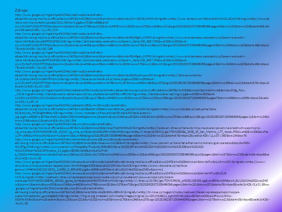 Zdroje: http://www.google.cz/imgres?q=it%C3%A1lie&hl=cs&client=firefox- a&sa=N&rls=org.mozilla:cs:official&biw=1047&bih=518&tbm=isch&prmd=imvns&tbnid=ALFnxQCK4cmHNM:&imgrefurl=http://www.doitalie.com/&docid=EKUNNLDuSCjkVM&imgurl=http://www.do italie.com/wp-content/uploads/2011/04/obr3.jpg&w=733&h=488&ei=K- sUULOUNePU0QW97YDQAw&zoom=1&iact=hc&vpx=274&vpy=222&dur=1497&hovh=183&hovw=275&tx=184&ty=131&sig=103252952557200849609&page=4&tbnh=153&tbnw=230&start=43&nds p=14&ved=1t:429,r:11,s:43,i:314 http://www.google.cz/imgres?q=it%C3%A1lie&hl=cs&client=firefox- a&sa=N&rls=org.mozilla:cs:official&biw=1047&bih=518&tbm=isch&prmd=imvns&tbnid=PSSHFg4iu1YORM:&imgrefurl=http://www.antickamesta.websnadno.cz/Severni-a-stredni-- Italie.html&docid=ykBAPP5CbP0ZwM&imgurl=http://antickamesta.websnadno.cz/Severni_Italie/100_4057.JPG&w=525&h=350&ei=K- sUULOUNePU0QW97YDQAw&zoom=1&iact=hc&vpx=434&vpy=28&dur=48&hovh=183&hovw=275&tx=116&ty=132&sig=103252952557200849609&page=3&tbnh=134&tbnw=163&start=26&ndsp=1 7&ved=1t:429,r:14,s:26,i:268 http://www.google.cz/imgres?q=it%C3%A1lie&hl=cs&client=firefox- a&sa=N&rls=org.mozilla:cs:official&biw=1047&bih=518&tbm=isch&prmd=imvns&tbnid=bGdiFppNvewo0M:&imgrefurl=http://italie.eurovikendy- 24.cz/&docid=KDrmoBWFfNWmyM&imgurl=http://italie.eurovikendy-24.cz/italie.png&w=300&h=209&ei=K- sUULOUNePU0QW97YDQAw&zoom=1&iact=hc&vpx=649&vpy=4&dur=474&hovh=167&hovw=240&tx=88&ty=107&sig=103252952557200849609&page=5&tbnh=159&tbnw=214&start=57&ndsp=15 &ved=1t:429,r:8,s:57,i:350 http://www.google.cz/imgres?q=it%C3%A1lie&start=87&hl=cs&client=firefox-a&sa=N&rls=org.mozilla:cs:official&biw=1047&bih=518&tbm=isch&prmd=imvns&tbnid=v2h0g_FchL- _CM:&imgrefurl=http://italiedovolena.net/zemepis-ostrovy.php&docid=ikaGYBSuxlff3M&imgurl=http://italiedovolena.net/img/2.jpg&w=500&h=333&ei=t- sUUOKULeiS0QWu2YCoCw&zoom=1&iact=hc&vpx=313&vpy=179&dur=2440&hovh=183&hovw=275&tx=132&ty=109&sig=103252952557200849609&page=7&tbnh=149&tbnw=199&ndsp=12&ved= 1t:429,r:1,s:87,i:9 http://www.googl