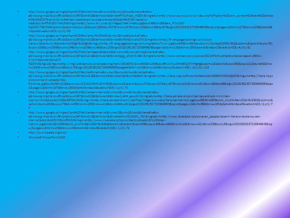 http://www.google.cz/imgres q=it%C3%A1lie+milano&num=10&um=1&hl=cs&client=firefox- a&rls=org.mozilla:cs:official&biw=1047&bih=518&tbm=isch&tbnid=4P7CcWsav_H3ZM:&imgrefurl=http://www.spurs.cz/www/index.php%3Foption%3Dcom_content%26view%3Darticle %26id%3D579:ac-milan-tottenham-pedstaveni-soupee-preview%26catid%3D39:napsali-o- nas&docid=PPJ5I2EVirWvcM&imgurl=http://www.shc.unas.cz/images/inter/mesto.jpg&w=345&h=265&ei=_fYUUIj5O- 6q0AWl74DYDA&zoom=1&iact=hc&vpx=126&vpy=159&dur=937&hovh=197&hovw=256&tx=138&ty=87&sig=103252952557200849609&sqi=2&page=1&tbnh=157&tbnw=228&start=0& ndsp=8&ved=1t:429,r:0,s:0,i:69 http://www.google.cz/imgres q=it%C3%A1lie+tur%C3%ADn&um=1&hl=cs&client=firefox- a&rls=org.mozilla:cs:official&biw=1047&bih=518&tbm=isch&tbnid=9kV9MbZwxen57M:&imgrefurl=http://fr.languagebookings.com/cours- italien/italie/turin/&docid=VwM86g76u5LfgM&imgurl=http://fr.languagebookings.com/img/editor/Turin.jpg&w=400&h=300&ei=QvkUUOCyI6qj0QXF6ICIBQ&zoom=1&iact=hc&vpx=751 &vpy=160&dur=2599&hovh=194&hovw=259&tx=148&ty=115&sig=103252952557200849609&page=1&tbnh=155&tbnw=193&start=0&ndsp=10&ved=1t:429,r:4,s:0,i:81 http://www.google.cz/imgres q=it%C3%A1lie+neapol&start=32&num=10&um=1&hl=cs&client=firefox- a&rls=org.mozilla:cs:official&biw=1047&bih=518&tbm=isch&tbnid=Qpjg_pFy5hHUBM:&imgrefurl=http://www.odklepnuto.cz/aukce/5321976/5-pohlednic-italie-neapol-1900-c- 2.html&docid=3dLrctV7- 4EZWM&itg=1&imgurl=http://img2.odklepnuto.cz/obrazek/big/item/10326002/&w=400&h=300&ei=0fkUUNuUDKH80QX7hYHgAg&zoom=1&iact=hc&vpx=558&vpy=211&dur=642&hov h=194&hovw=259&tx=104&ty=175&sig=103252952557200849609&page=4&tbnh=150&tbnw=204&ndsp=12&ved=1t:429,r:10,s:32,i:118 http://www.google.cz/imgres q=it%C3%A1lie+florencie&num=10&um=1&hl=cs&client=firefox- a&rls=org.mozilla:cs:official&biw=1047&bih=518&tbm=isch&tbnid=e1GplBUUh6pBeM:&imgrefurl=http://italie.ripp.cz/florencie/&docid=UND8MCM6CIeGXM&imgurl=http://italie.ripp.c z/wp-content/uploads/italy- florence.jpg&w=415&h=332&ei=VvoUUK3xIbOr0AWU5IHYBQ&z