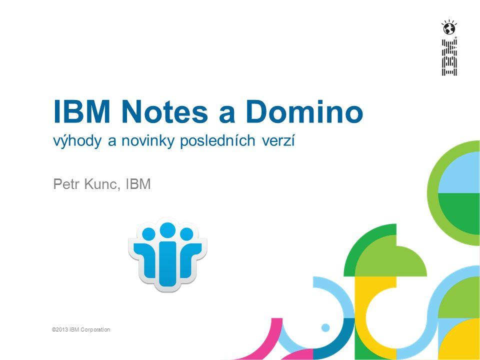 IBM Notes a Domino výhody a novinky posledních verzí Petr Kunc, IBM ©2013 IBM Corporation