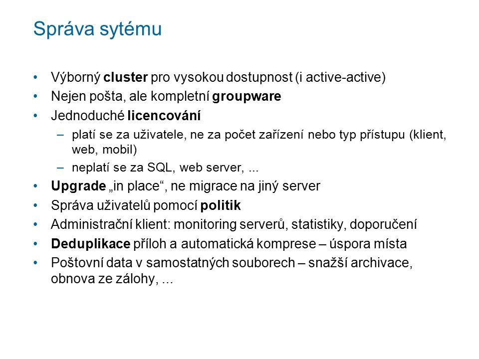 Správa sytému Výborný cluster pro vysokou dostupnost (i active-active) Nejen pošta, ale kompletní groupware Jednoduché licencování –platí se za uživatele, ne za počet zařízení nebo typ přístupu (klient, web, mobil) –neplatí se za SQL, web server,...