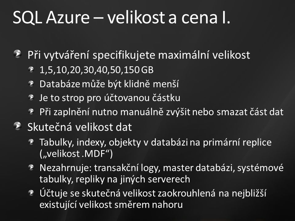 SQL Azure – velikost a cena I. Při vytváření specifikujete maximální velikost 1,5,10,20,30,40,50,150 GB Databáze může být klidně menší Je to strop pro