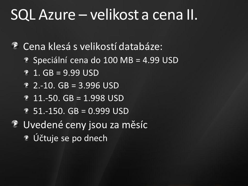 SQL Azure – velikost a cena II. Cena klesá s velikostí databáze: Speciální cena do 100 MB = 4.99 USD 1. GB = 9.99 USD 2.-10. GB = 3.996 USD 11.-50. GB