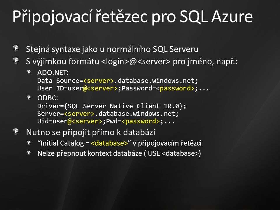 Připojovací řetězec pro SQL Azure Stejná syntaxe jako u normálního SQL Serveru S výjimkou formátu @ pro jméno, např.: ADO.NET: Data Source=.database.w