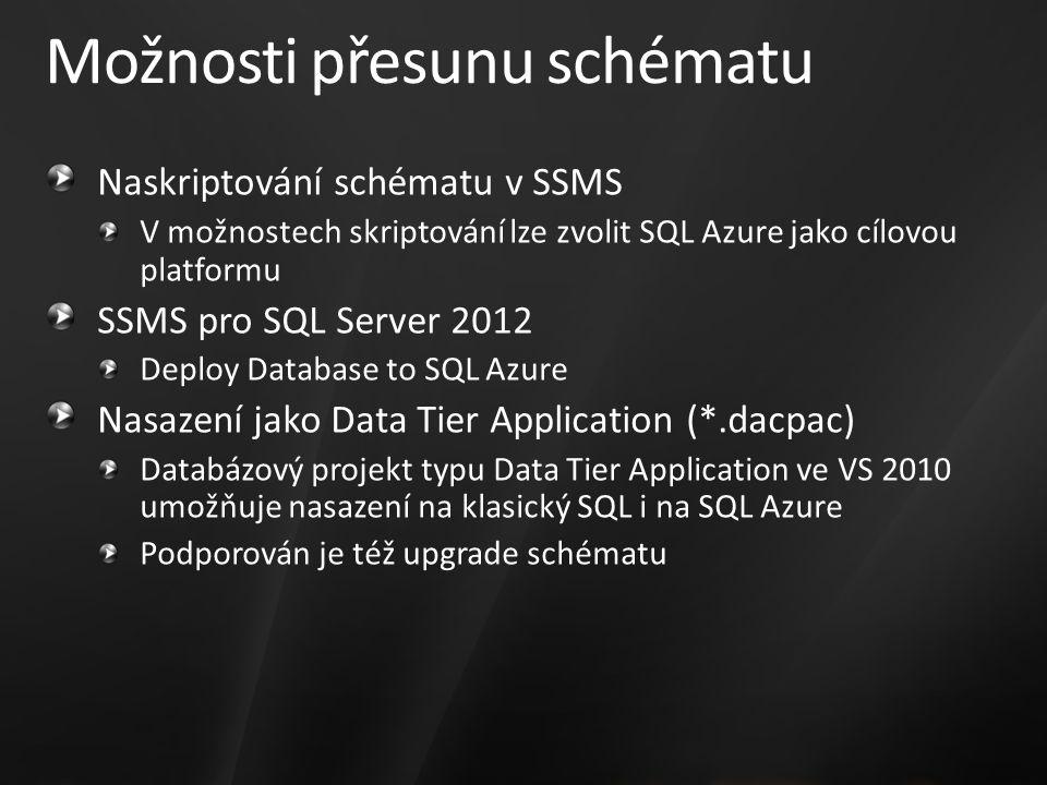 Možnosti přesunu schématu Naskriptování schématu v SSMS V možnostech skriptování lze zvolit SQL Azure jako cílovou platformu SSMS pro SQL Server 2012 Deploy Database to SQL Azure Nasazení jako Data Tier Application (*.dacpac) Databázový projekt typu Data Tier Application ve VS 2010 umožňuje nasazení na klasický SQL i na SQL Azure Podporován je též upgrade schématu