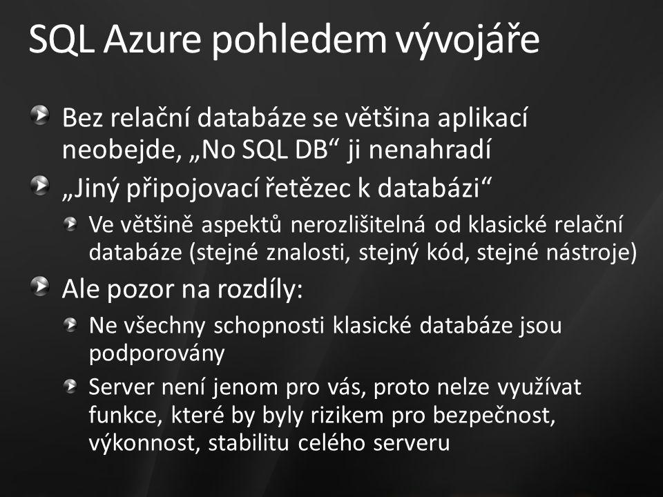 """SQL Azure pohledem vývojáře Bez relační databáze se většina aplikací neobejde, """"No SQL DB ji nenahradí """"Jiný připojovací řetězec k databázi Ve většině aspektů nerozlišitelná od klasické relační databáze (stejné znalosti, stejný kód, stejné nástroje) Ale pozor na rozdíly: Ne všechny schopnosti klasické databáze jsou podporovány Server není jenom pro vás, proto nelze využívat funkce, které by byly rizikem pro bezpečnost, výkonnost, stabilitu celého serveru"""