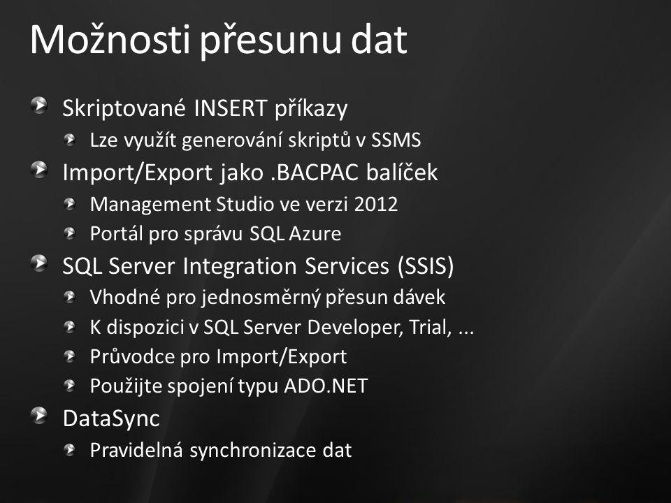 Možnosti přesunu dat Skriptované INSERT příkazy Lze využít generování skriptů v SSMS Import/Export jako.BACPAC balíček Management Studio ve verzi 2012 Portál pro správu SQL Azure SQL Server Integration Services (SSIS) Vhodné pro jednosměrný přesun dávek K dispozici v SQL Server Developer, Trial,...