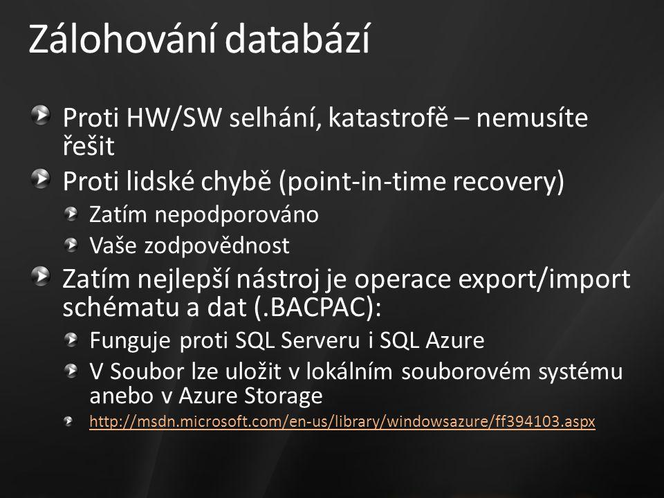 Zálohování databází Proti HW/SW selhání, katastrofě – nemusíte řešit Proti lidské chybě (point-in-time recovery) Zatím nepodporováno Vaše zodpovědnost Zatím nejlepší nástroj je operace export/import schématu a dat (.BACPAC): Funguje proti SQL Serveru i SQL Azure V Soubor lze uložit v lokálním souborovém systému anebo v Azure Storage http://msdn.microsoft.com/en-us/library/windowsazure/ff394103.aspx