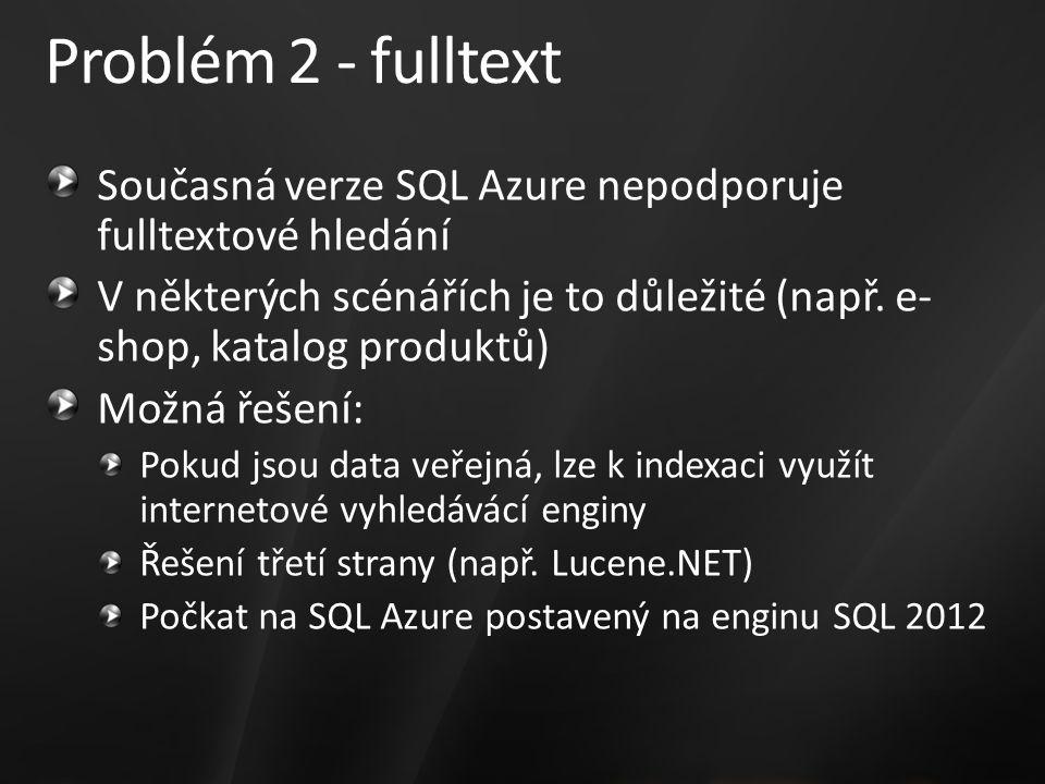 Problém 2 - fulltext Současná verze SQL Azure nepodporuje fulltextové hledání V některých scénářích je to důležité (např. e- shop, katalog produktů) M