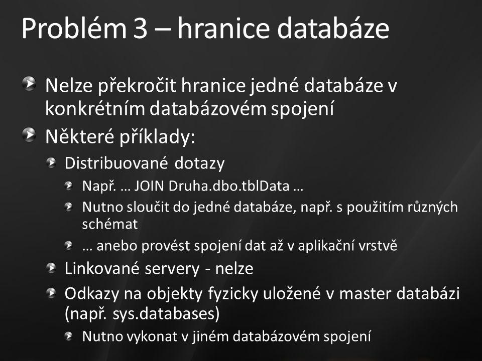 Problém 3 – hranice databáze Nelze překročit hranice jedné databáze v konkrétním databázovém spojení Některé příklady: Distribuované dotazy Např.