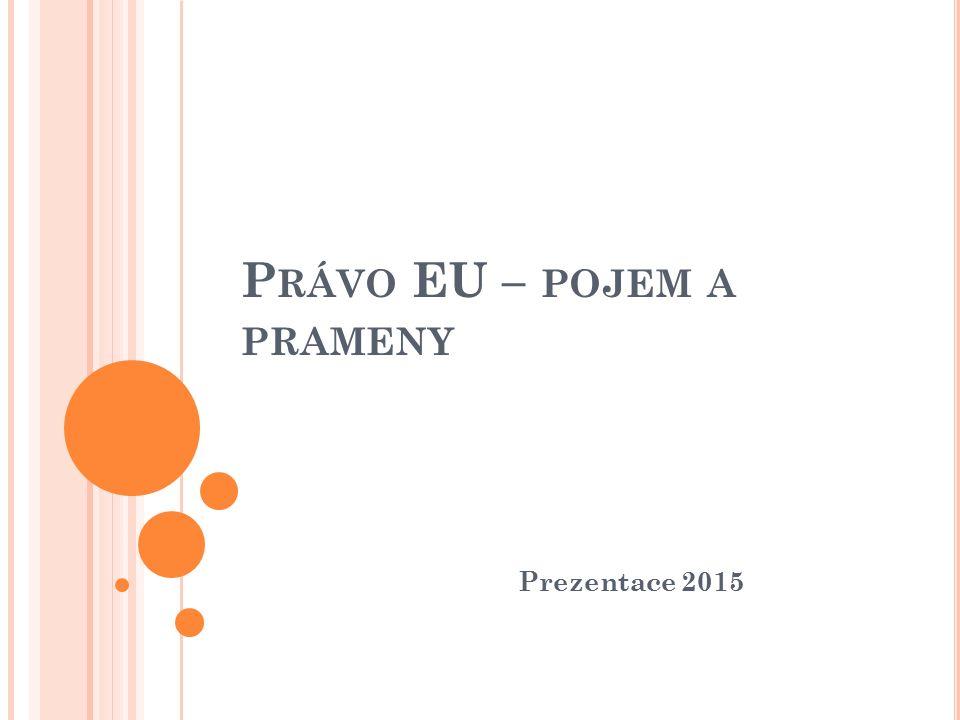 P RÁVO EU - POJEM Právo nadnárodní (supranacionální) Musí se mu podřídit všechny členské státy (při tvorbě národního práva i při fungování národních správních a soudních orgánů Zavazuje a opravňuje nejen státy, ale i jednotlivce svými kořeny vychází právo EU ze základních demokratických hodnot, uznávaných všemi členskými státy, a jím odpovídajících obecných právních principů mezi tyto hodnoty patří např.