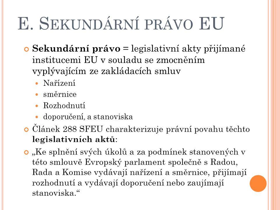 E. S EKUNDÁRNÍ PRÁVO EU Sekundární právo = legislativní akty přijímané institucemi EU v souladu se zmocněním vyplývajícím ze zakládacích smluv Nařízen