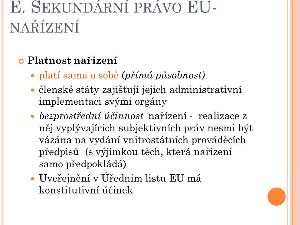E. S EKUNDÁRNÍ PRÁVO EU- NAŘÍZENÍ Platnost nařízení platí sama o sobě ( přímá působnost) členské státy zajišťují jejich administrativní implementaci s