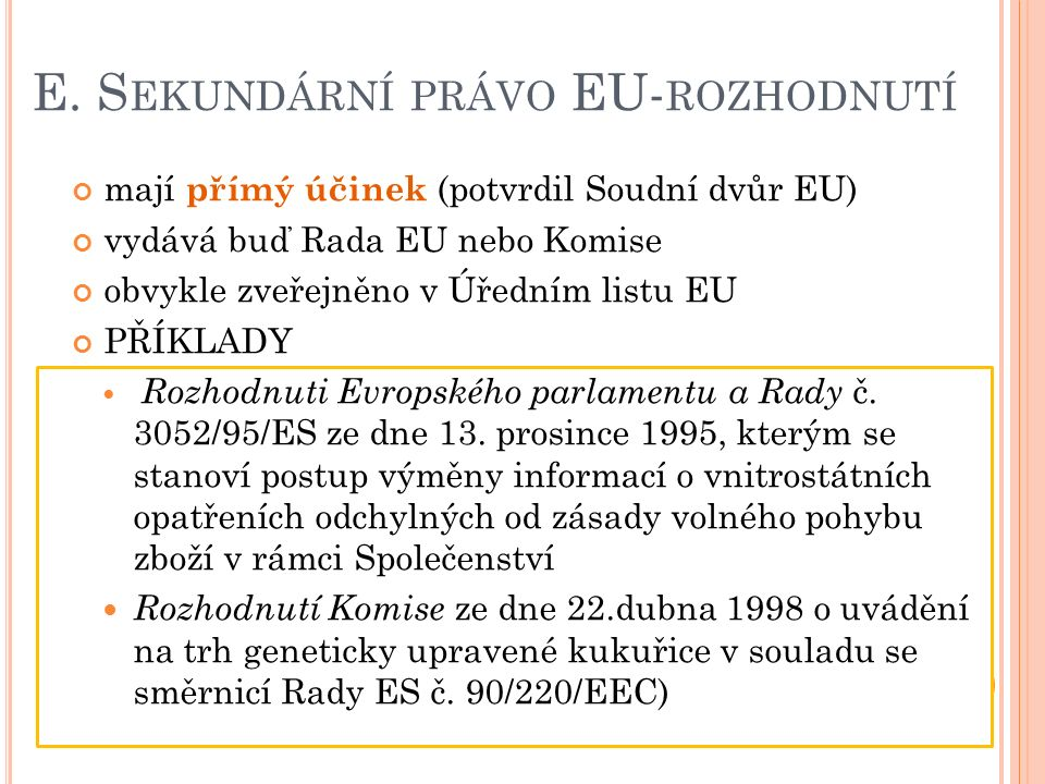 E. S EKUNDÁRNÍ PRÁVO EU- ROZHODNUTÍ mají přímý účinek (potvrdil Soudní dvůr EU) vydává buď Rada EU nebo Komise obvykle zveřejněno v Úředním listu EU P