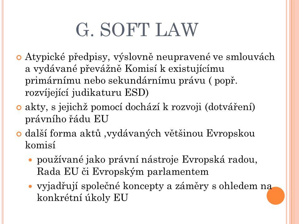 G. SOFT LAW Atypické předpisy, výslovně neupravené ve smlouvách a vydávané převážně Komisí k existujícímu primárnímu nebo sekundárnímu právu ( popř. r