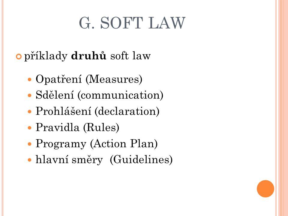 G. SOFT LAW příklady druhů soft law Opatření (Measures) Sdělení (communication) Prohlášení (declaration) Pravidla (Rules) Programy (Action Plan) hlavn