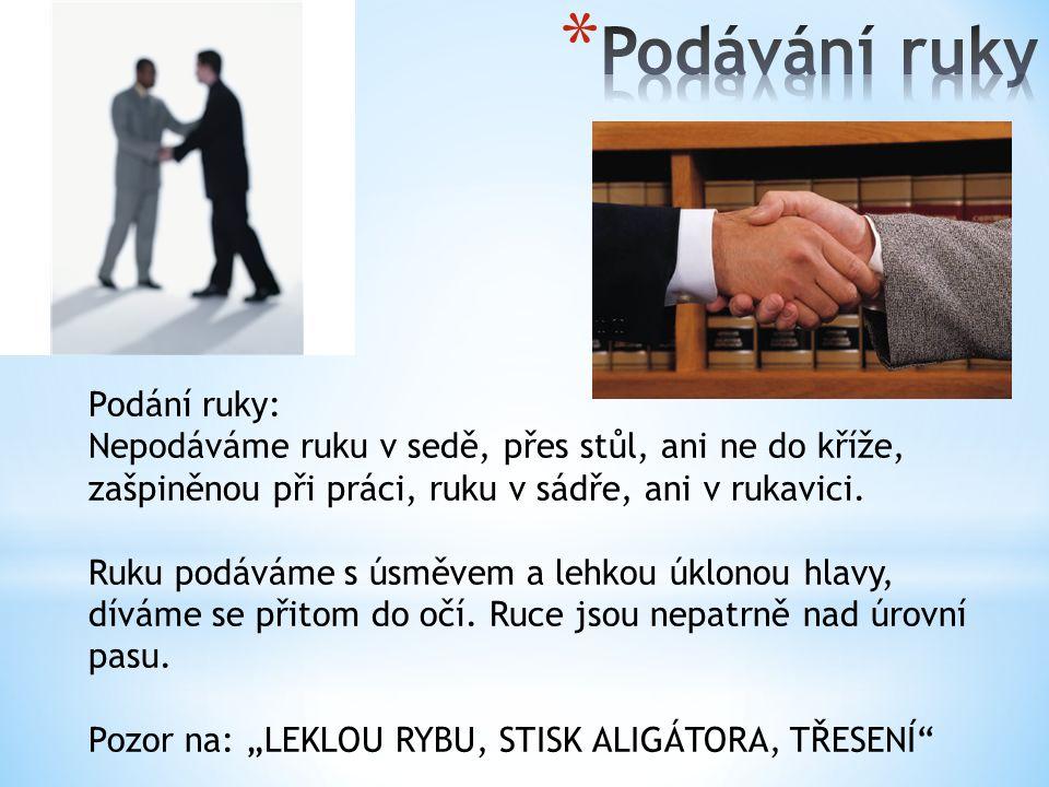 Podání ruky: Nepodáváme ruku v sedě, přes stůl, ani ne do kříže, zašpiněnou při práci, ruku v sádře, ani v rukavici.