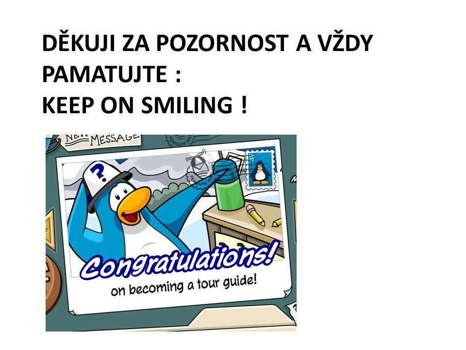 DĚKUJI ZA POZORNOST A VŽDY PAMATUJTE : KEEP ON SMILING !