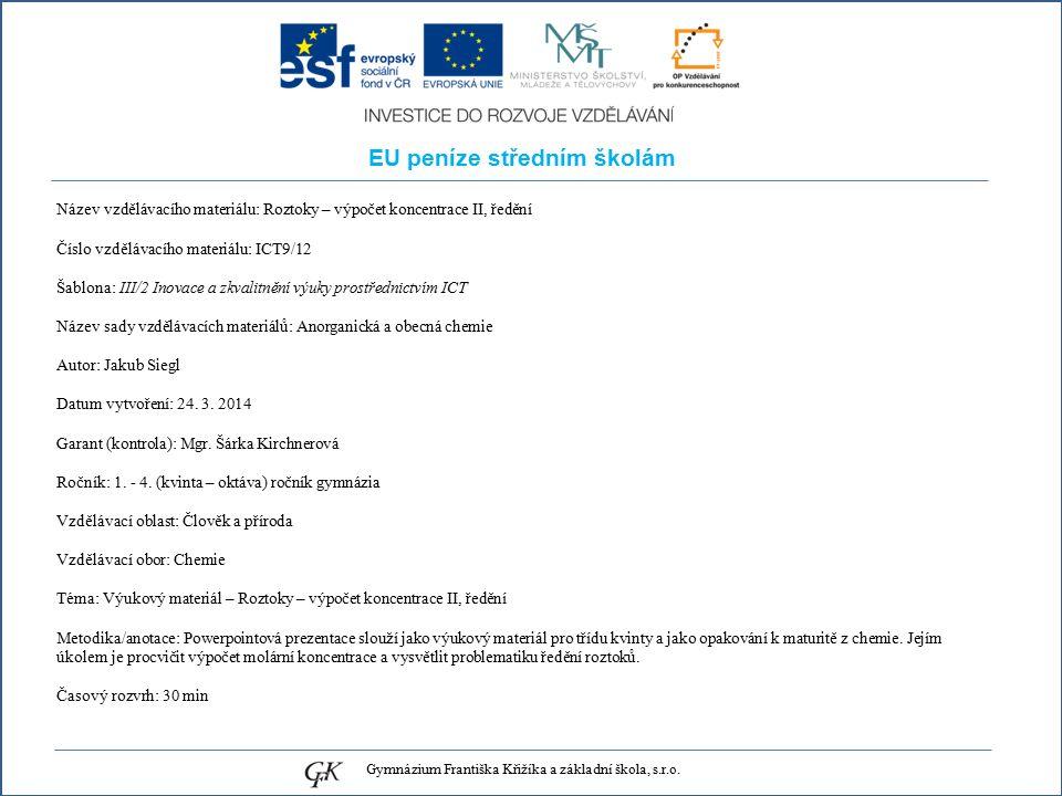 EU peníze středním školám Název vzdělávacího materiálu: Roztoky – výpočet koncentrace II, ředění Číslo vzdělávacího materiálu: ICT9/12 Šablona: III/2 Inovace a zkvalitnění výuky prostřednictvím ICT Název sady vzdělávacích materiálů: Anorganická a obecná chemie Autor: Jakub Siegl Datum vytvoření: 24.