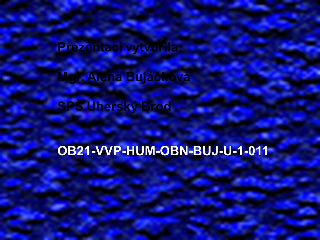 Prezentaci vytvořila: Mgr. Alena Bujáčková SPŠ Uherský BrodOB21-VVP-HUM-OBN-BUJ-U-1-011
