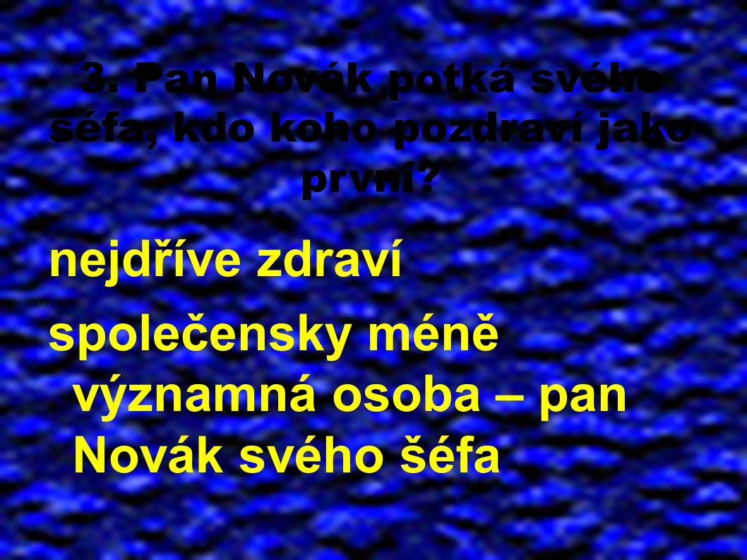 3. Pan Novák potká svého šéfa, kdo koho pozdraví jako první? nejdříve zdraví společensky méně významná osoba – pan Novák svého šéfa