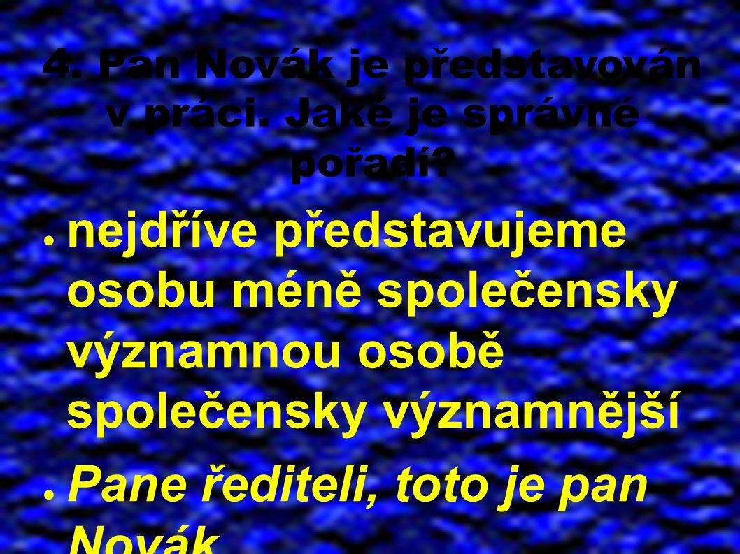 4. Pan Novák je představován v práci. Jaké je správné pořadí? ● nejdříve představujeme osobu méně společensky významnou osobě společensky významnější