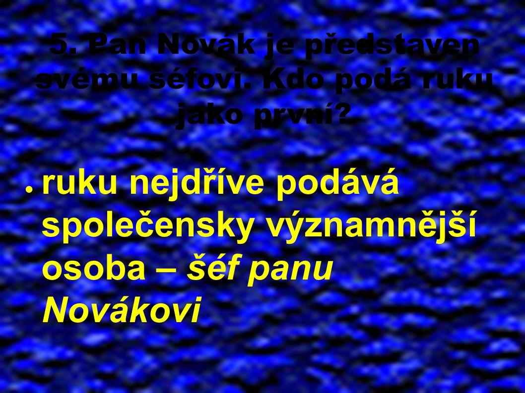 5. Pan Novák je představen svému šéfovi. Kdo podá ruku jako první? ● ruku nejdříve podává společensky významnější osoba – šéf panu Novákovi