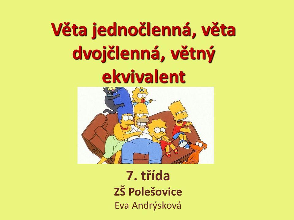 Věta jednočlenná, věta dvojčlenná, větný ekvivalent 7. třída ZŠ Polešovice Eva Andrýsková