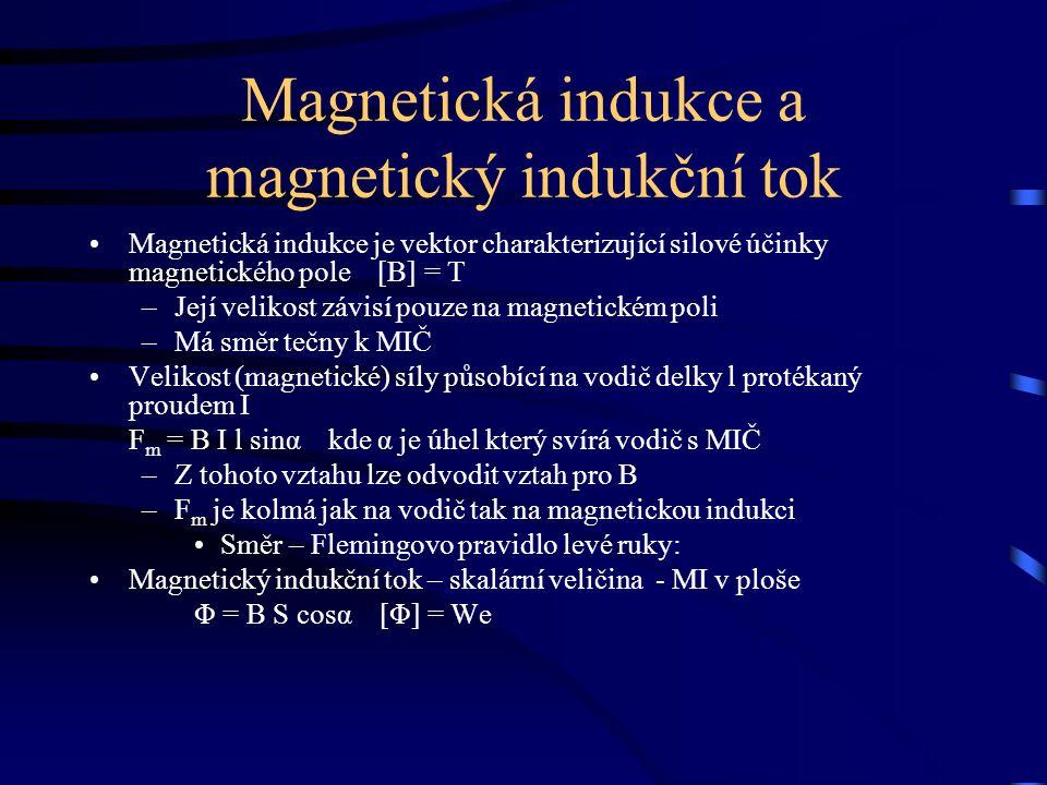 Magnetická indukce a magnetický indukční tok Magnetická indukce je vektor charakterizující silové účinky magnetického pole [B] = T –Její velikost závisí pouze na magnetickém poli –Má směr tečny k MIČ Velikost (magnetické) síly působící na vodič delky l protékaný proudem I F m = B I l sinα kde α je úhel který svírá vodič s MIČ –Z tohoto vztahu lze odvodit vztah pro B –F m je kolmá jak na vodič tak na magnetickou indukci Směr – Flemingovo pravidlo levé ruky: Magnetický indukční tok – skalární veličina - MI v ploše Φ = B S cosα [Φ] = We