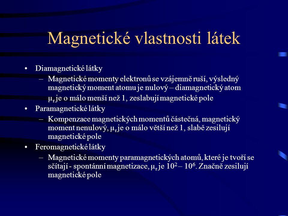 Magnetické vlastnosti látek Diamagnetické látky –Magnetické momenty elektronů se vzájemně ruší, výsledný magnetický moment atomu je nulový – diamagnetický atom µ r je o málo menší než 1, zeslabují magnetické pole Paramagnetické látky –Kompenzace magnetických momentů částečná, magnetický moment nenulový, µ r je o málo větší než 1, slabě zesilují magnetické pole Feromagnetické látky –Magnetické momenty paramagnetických atomů, které je tvoří se sčítají - spontánní magnetizace, µ r je 10 2 – 10 6.