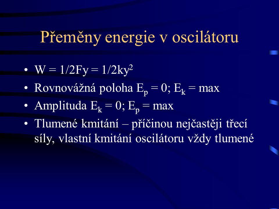 Přeměny energie v oscilátoru W = 1/2Fy = 1/2ky 2 Rovnovážná poloha E p = 0; E k = max Amplituda E k = 0; E p = max Tlumené kmitání – příčinou nejčastě