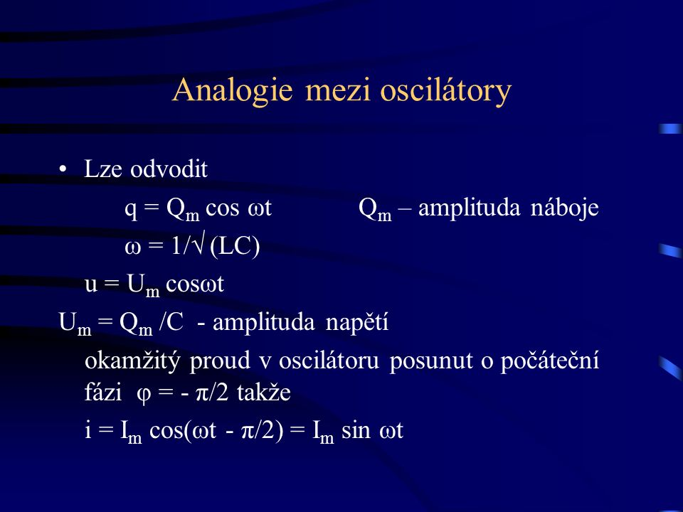 Analogie mezi oscilátory Lze odvodit q = Q m cos ωt Q m – amplituda náboje ω = 1/√ (LC) u = U m cosωt U m = Q m /C - amplituda napětí okamžitý proud v oscilátoru posunut o počáteční fázi φ = - π/2 takže i = I m cos(ωt - π/2) = I m sin ωt